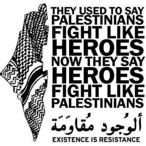 They used to say palestinians fight like heroes now they say heroes fight like palestinians existence is resistance